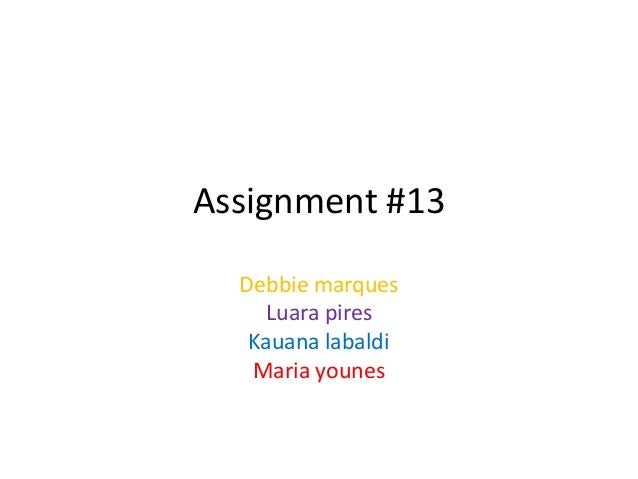 Assignment #13  Debbie marques    Luara pires   Kauana labaldi   Maria younes