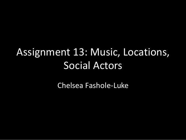 Assignment 13: Music, Locations, Social Actors Chelsea Fashole-Luke