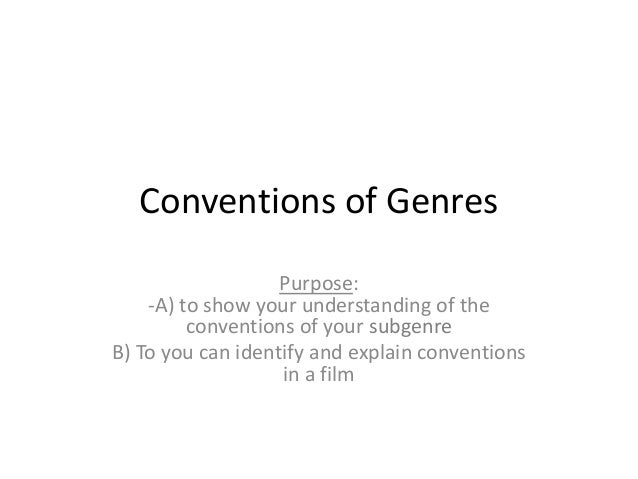 Conventions of Genres Purpose: -A) to show your understanding of the conventions of your subgenre B) To you can identify a...