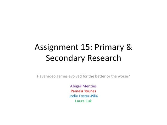 Assignment 15: Primary & Secondary Research Have video games evolved for the better or the worse? Abigail Menzies Pamela Y...