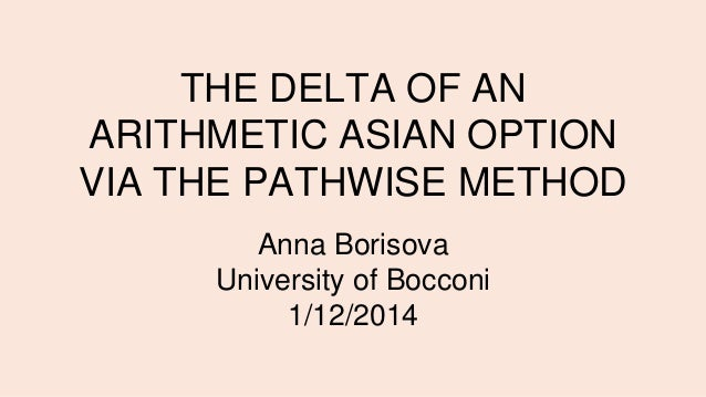 THE DELTA OF AN ARITHMETIC ASIAN OPTION VIA THE PATHWISE METHOD Anna Borisova University of Bocconi 1/12/2014