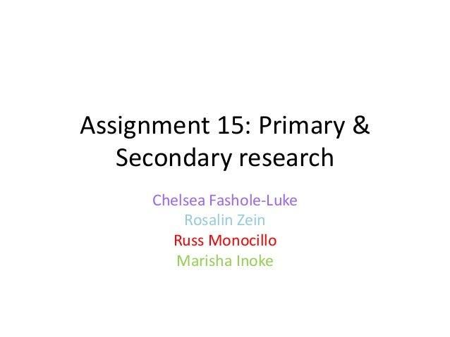 Assignment 15: Primary & Secondary research Chelsea Fashole-Luke Rosalin Zein Russ Monocillo Marisha Inoke