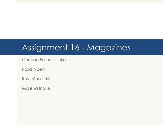 Assignment 16 - Magazines Chelsea Fashole-Luke Rosalin Zein  Russ Monocillo Marisha Inoke