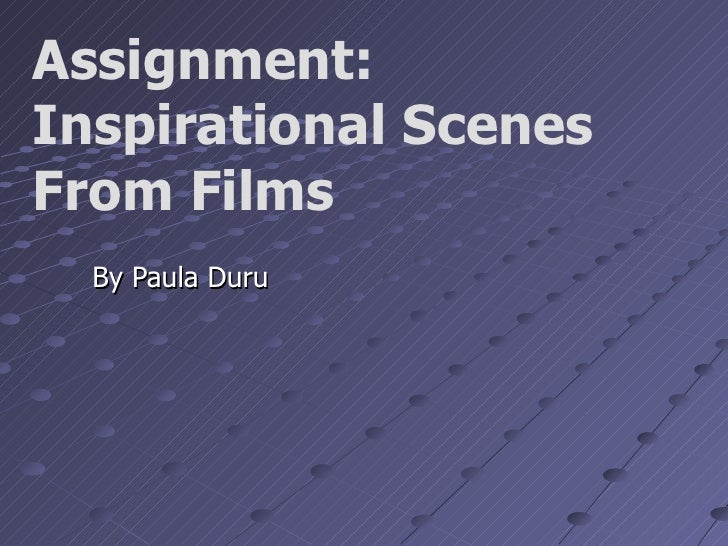 Assignment:Inspirational ScenesFrom Films  By Paula Duru