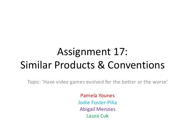 Assignment 17: Similar Products & Conventions Topic: 'Have video games evolved for the better or the worse' Pamela Younes ...