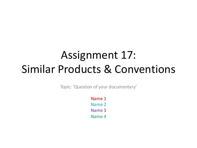 Assignment 17: Similar Products & Conventions Topic: 'Question of your documentary' Name 1 Name 2 Name 3 Name 4