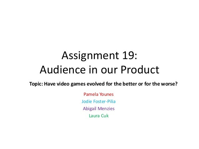 Assignment 19: Audience in our Product Topic: Have video games evolved for the better or for the worse? Pamela Younes Jodi...