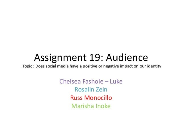 Assignment 19: Audience Topic : Does social media have a positive or negative impact on our identity  Chelsea Fashole – Lu...