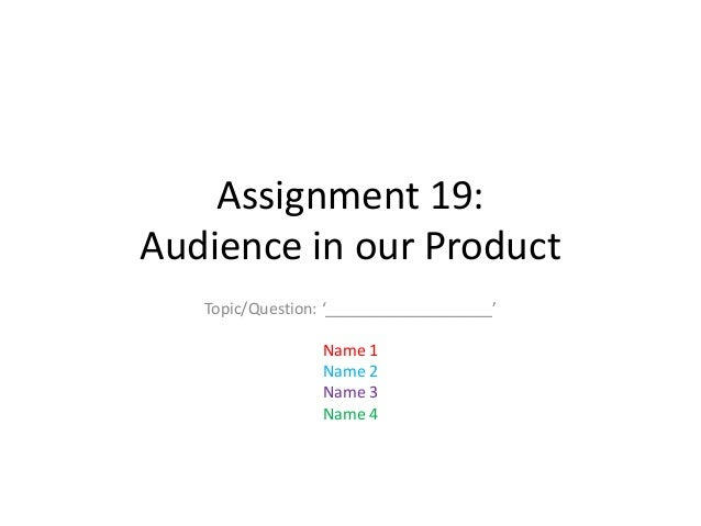 Assignment 19: Audience in our Product Topic/Question: '___________________' Name 1 Name 2 Name 3 Name 4