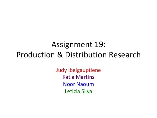 Assignment 19: Production & Distribution Research Judy Ibelgauptiene Katia Martins Noor Naoum Leticia Silva