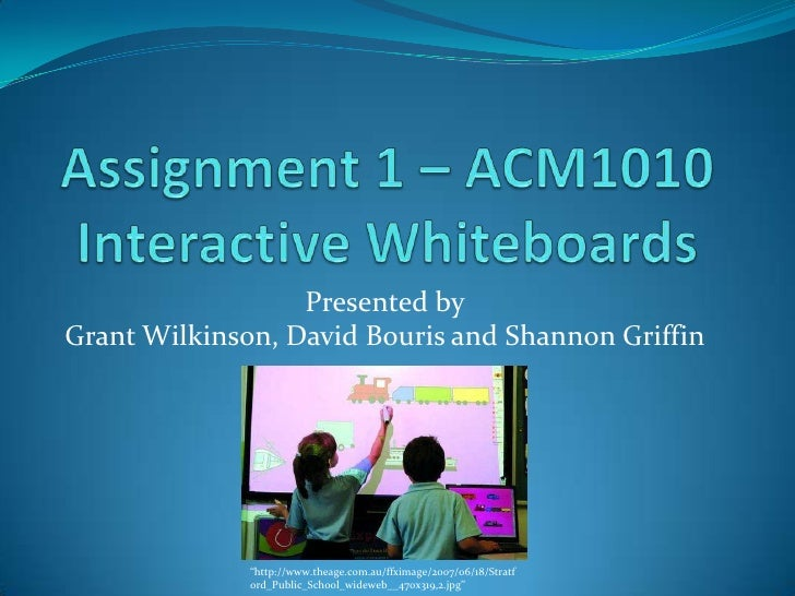 """Assignment 1 – ACM1010Interactive Whiteboards<br />Presented byGrant Wilkinson, David Bouris and Shannon Griffin<br />""""htt..."""