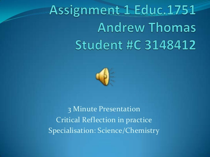 Assignment 1 Educ.1751Andrew ThomasStudent #C 3148412<br />3 Minute Presentation <br />Critical Reflection in practice<br ...