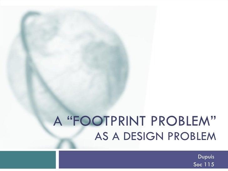"""A """"FOOTPRINT PROBLEM""""      AS A DESIGN PROBLEM                      Dupuis                     Soc 115"""