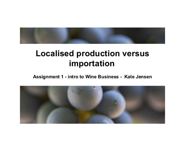 Localised production versus importation Assignment 1 - intro to Wine Business - Kate Jensen