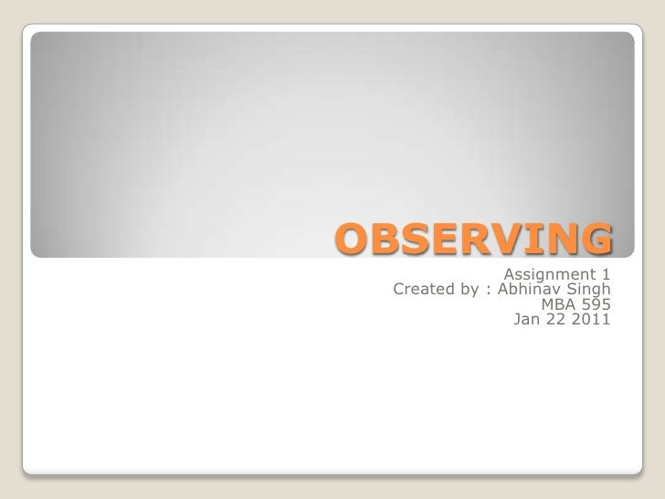 OBSERVING<br />Assignment 1<br />Created by : Abhinav Singh<br />MBA 595<br />Jan 22 2011<br />