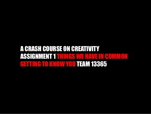A CRASH COURSE ON CREATIVITYASSIGNMENT 1 THINGS WE HAVE IN COMMONGETTING TO KNOW YOU TEAM 13365