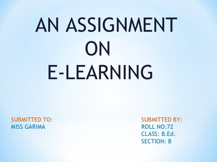 AN ASSIGNMENT   ON  E-LEARNING SUBMITTED TO: SUBMITTED BY: MISS GARIMA ROLL NO:72 CLASS: B.Ed.  SECTION: B