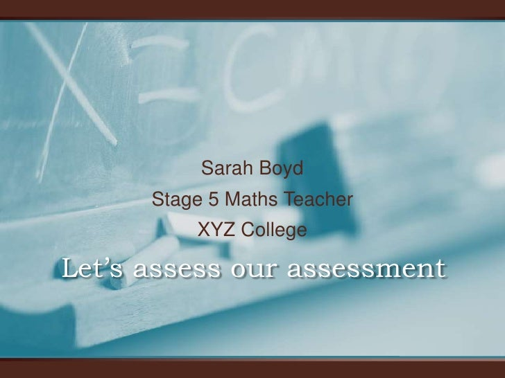 Sarah Boyd      Stage 5 Maths Teacher          XYZ CollegeLet's assess our assessment
