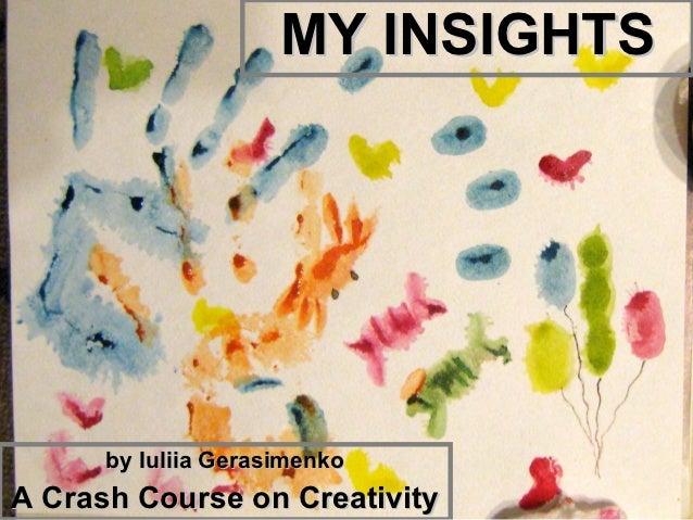 MY INSIGHTS      by Iuliia GerasimenkoA Crash Course on Creativity