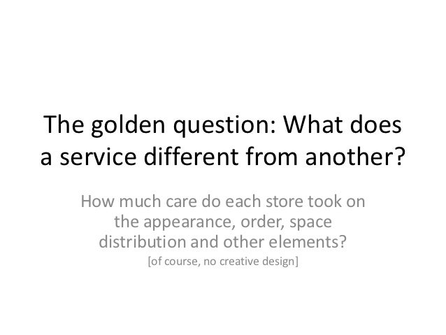 The golden question: What doesa service different from another?   How much care do each store took on       the appearance...