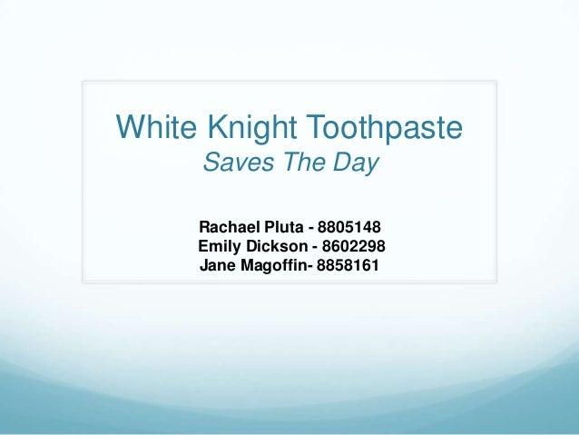 White Knight ToothpasteSaves The DayRachael Pluta - 8805148Emily Dickson - 8602298Jane Magoffin- 8858161