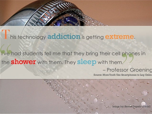 This technology addiction is getting extreme.Ive had students tell me that they bring their cell phones inthe shower with ...