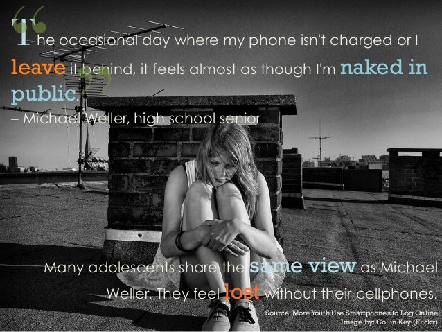 The occasional day where my phone isnt charged or Ileave it behind, it feels almost as though Im naked inpublic.– Michael ...