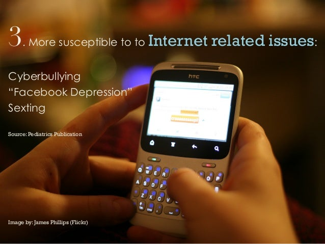 """3. More susceptible to to Internet related issues:Cyberbullying""""Facebook Depression""""SextingSource: Pediatrics PublicationI..."""