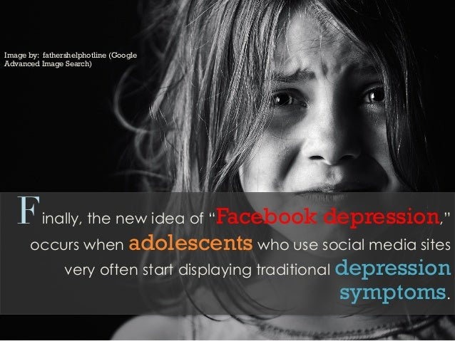 """Finally, the new idea of """"Facebook depression,""""occurs when adolescents who use social media sitesvery often start displayi..."""