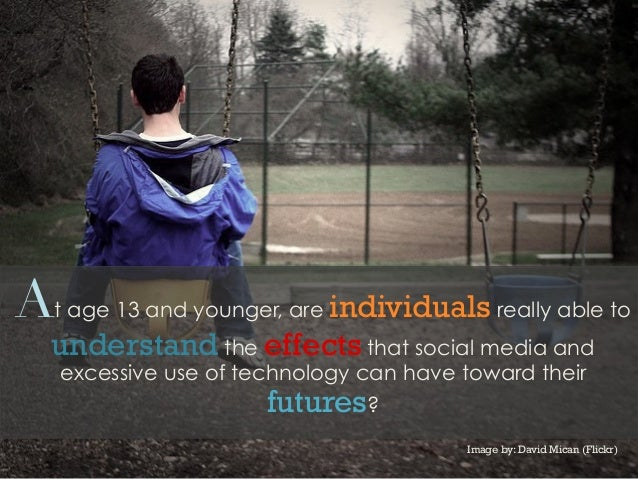 At age 13 and younger, are individuals really able tounderstand the effects that social media andexcessive use of technolo...