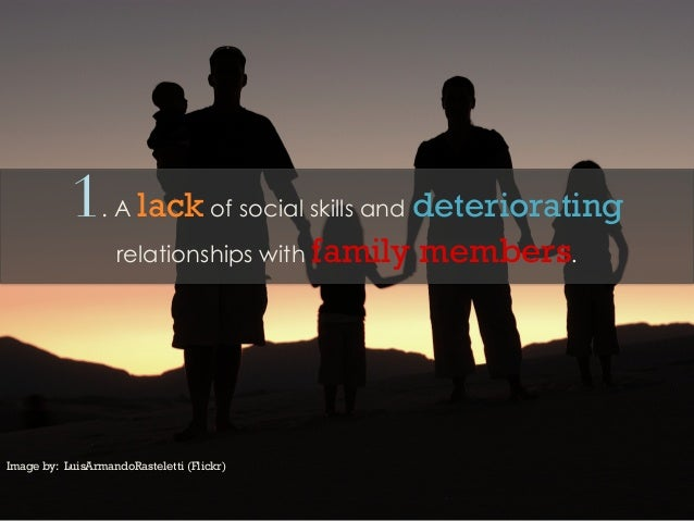 1. A lack of social skills and deterioratingrelationships with family members.Image by: LuisArmandoRasteletti (Flickr)