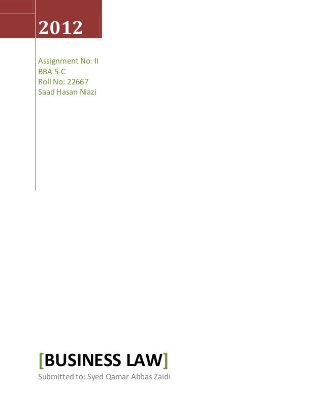 2012 Assignment No: II BBA 5-C Roll No: 22667 Saad Hasan Niazi [BUSINESS LAW] Submitted to: Syed Qamar Abbas Zaidi