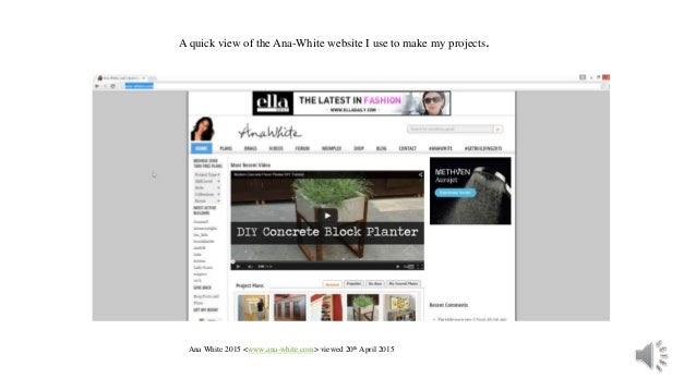 A quick view of the Ana-White website I use to make my projects. Ana White 2015 <www.ana-white.com> viewed 20th April 2015