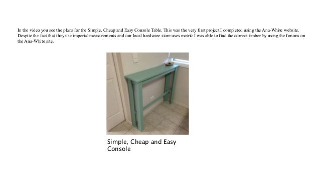 In the video you see the plans for the Simple, Cheap and Easy Console Table. This was the very first project I completed u...