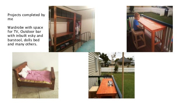 Projects completed by me Wardrobe with space for TV, Outdoor bar with inbuilt esky and barstool, dolls bed and many others.