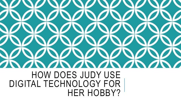 HOW DOES JUDY USE DIGITAL TECHNOLOGY FOR HER HOBBY?