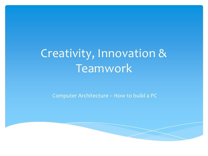 Creativity, Innovation & Teamwork<br />Computer Architecture – How to build a PC<br />
