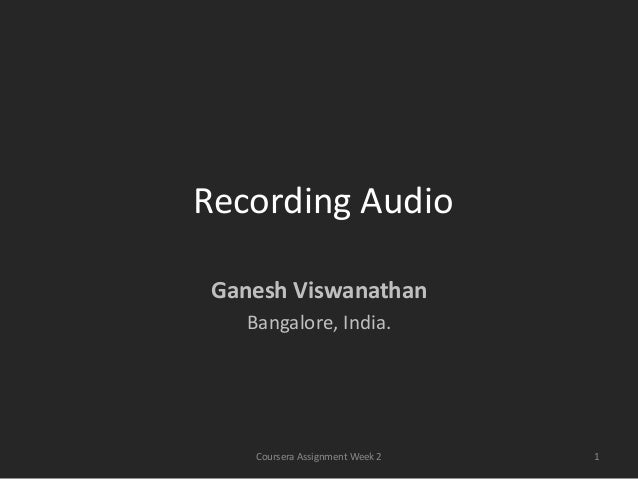 Recording Audio Ganesh Viswanathan   Bangalore, India.    Coursera Assignment Week 2   1