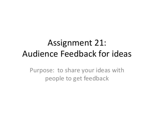 Assignment 21: Audience Feedback for ideas Purpose: to share your ideas with people to get feedback