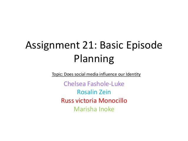 Assignment 21: Basic Episode Planning Topic: Does social media influence our Identity  Chelsea Fashole-Luke Rosalin Zein R...