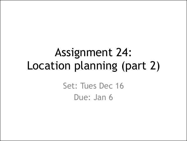 Assignment 24:  Location planning (part 2) Set: Tues Dec 16 Due: Jan 6