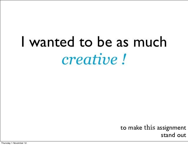 I wanted to be as much                       creative !                               to make this assignment             ...