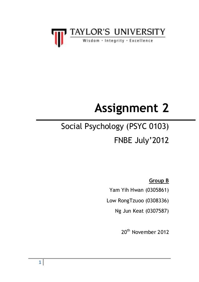1 Assignment 2 Social Psychology (PSYC 0103) FNBE July'2012 Group B Yam Yih Hwan (0305861) Low RongTzuoo (0308336) Ng Jun ...