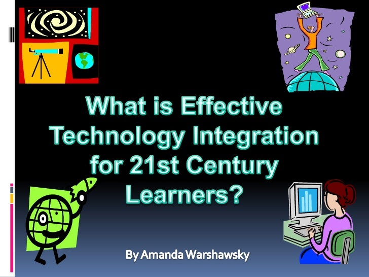 What is Effective Technology Integration for 21st Century Learners?<br />By Amanda Warshawsky<br />