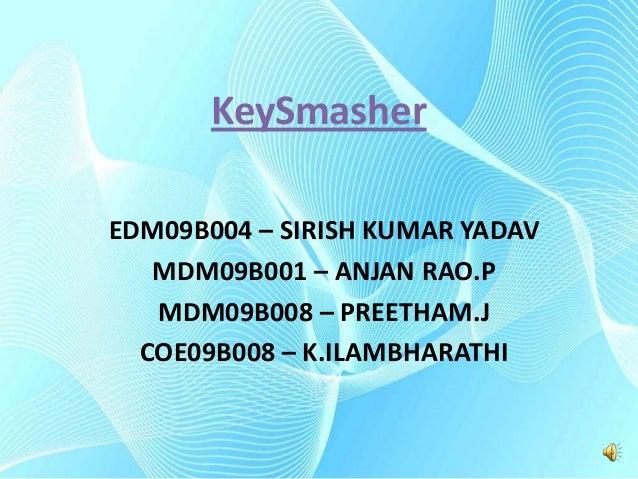 KeySmasher EDM09B004 – SIRISH KUMAR YADAV MDM09B001 – ANJAN RAO.P MDM09B008 – PREETHAM.J COE09B008 – K.ILAMBHARATHI