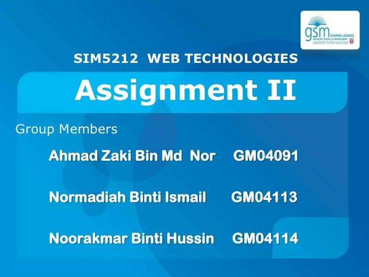 SIM5212 WEB TECHNOLOGIES<br />Assignment II<br />Group Members<br />Ahmad Zaki Bin Md  Nor     GM04091<br />NormadiahBinti...
