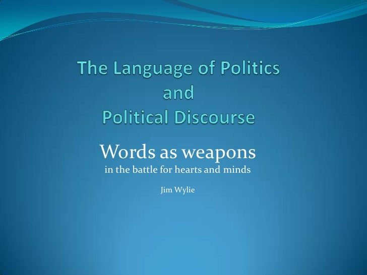 The Language of Politics and Political Discourse<br />Words as weapons <br />in the battle for hearts and minds<br />Jim W...