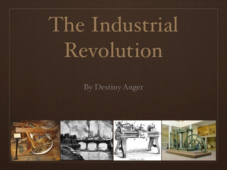The Industrial Revolution   By Destiny Anger