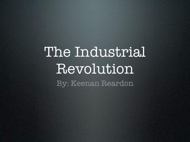 The Industrial Revolution By: Keenan Reardon