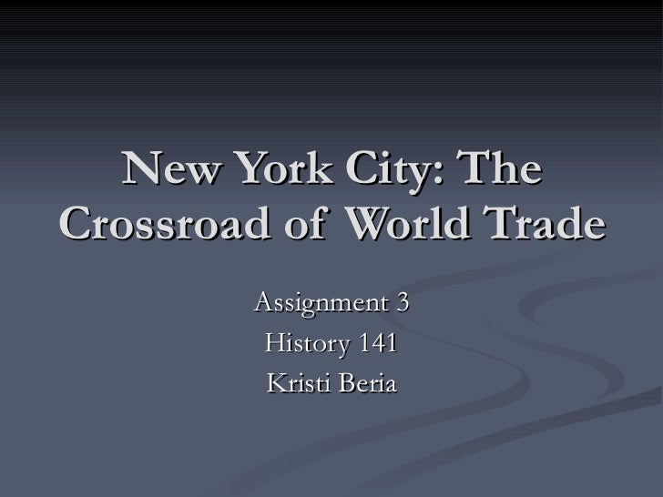 New York City: The Crossroad of World Trade Assignment 3 History 141 Kristi Beria